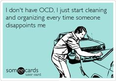 I don't have OCD, I just start cleaning and organizing every time someone disappoints me. | Confession Ecard | someecards.com