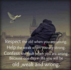 Love Quotes and Inspiring Pictures. — Respect the old when you are young. Help the weak...