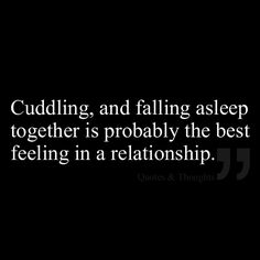 Cuddling, and falling asleep together is probably the best feeling in a relationship.