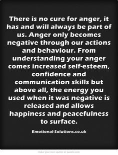 There is no cure for anger, it has and will always be part of us. Anger only becomes negative through our actions and behaviour. From understanding your anger comes increased self-esteem, confidence and communication skills but above all, the energy you used when it was negative is released and allows happiness and peacefulness to surface.