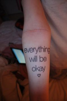 """""""I got this tattoo because I wanted to tell myself every day that everything will be okay. I got it on my right forearm because I used to self-harm right below my tattoo. I no longer self-harm and things are getting better.  And even if things get bad, they can't stay shitty forever."""""""