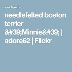 needlefelted boston terrier 'Minnie' | adore62 | Flickr