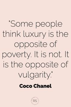 """Some people think luxury is the opposite of poverty. It is not. It is the opposite of vulgarity."" { Coco Chanel} 