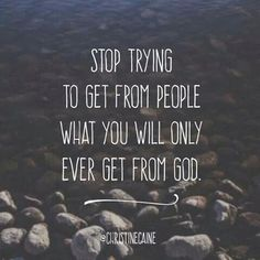Get what you are looking for from God himself, not people, who don't have what He has to give you!
