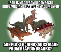 Plastic dinosaurs are made from oil and oil is made up of decomposed dinosaurs? Awesome!