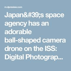 Japan's space agency has an adorable ball-shaped camera drone on the ISS: Digital Photography Review