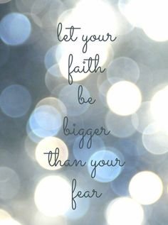 Fear is very powerful and holds you back, faith leads you past it