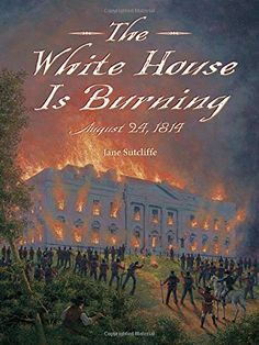 """The White House Is Burning: August 24, 1814 by Jane Sutcliffe  In this """"biography of a single day,"""" the burning of the White House by the British during the War of 1812 is told from the viewpoint of the people who were there, including First Lady Dolley Madison, a British officer, and a nine-year-old slave."""