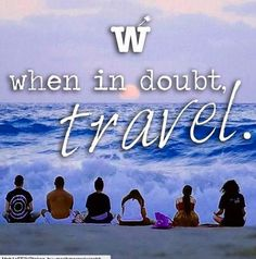 When in doubt, travel. Life is short, travel more.