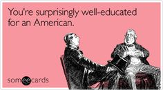 You're surprisingly well-educated for an American.