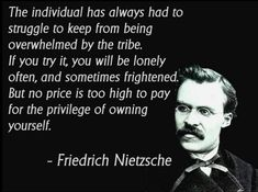 The individual has always had to struggle to keep from being overwhelmed by the tribe. If you try it, you will be lonely often, and sometimes frightened. But no price is too high to pay for the privilege of owning yourself ~ Friedrich Nietzsche Quotable Quotes, Wisdom Quotes, Quotes To Live By, Me Quotes, Motivational Quotes, Change Quotes, Chill Out Quotes, Career Quotes, Night Quotes