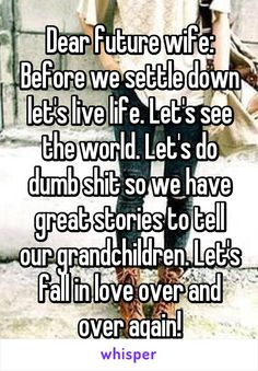 Dear future wife: Before we settle down let's live life. Let's see the world. Let's do dumb shit so we have great stories to tell our grandchildren. Let's fall in love over and over again!