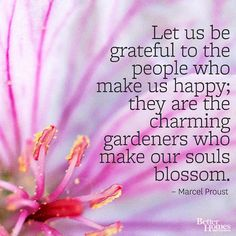 """""""Let us be grateful to the people who make us happy; they are the charming gardeners who make our souls blossom."""" -Marcel Proust"""