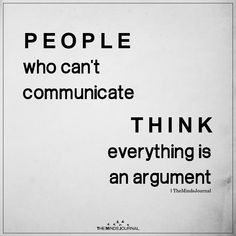 People who can't communicate think everything is an argument. - People who are uneducated and insecure think everything is an argument. Life Quotes Love, Wise Quotes, Quotable Quotes, Words Quotes, Great Quotes, Motivational Quotes, Funny Quotes, Life Wisdom Quotes, Wisdom Sayings
