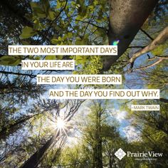 """""""The two most important days in your life are the day you were born and the day you find out why."""" ~Mark Twain"""