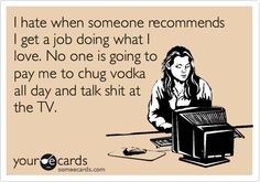 Funny Workplace Ecard: I hate when someone recommends I get a job doing what I love. No one is going to pay me to chug vodka all day and talk shit at the TV.#Repin By:Pinterest++ for iPad#