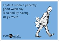 I hate it when a perfectly good week day is ruined by having to go work.