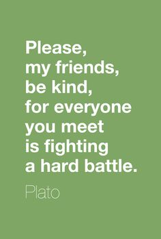 """Please, my friends, be kind, for everyone you meet is fighting a hard battle."" - Plato."