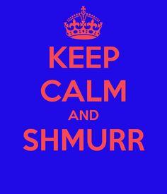 Keep calm and shmurr (superwoman on youtube)