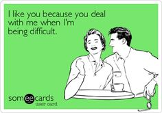 I like you because you deal with me when I'm being difficult.