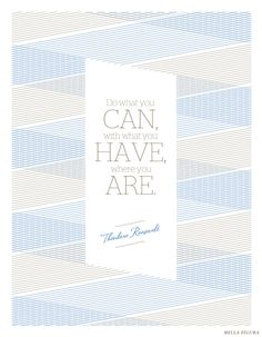 """Do what you can, with what you have, where you are."" -- Theodore Roosevelt.   This inspirational quote features the Anais design by Bella Figura."