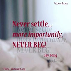 Never settle, more importantly, Never beg #sixwordstory || Jay Long #jaylongpoetry #jaylongquotes love quote pictures life quotes and sayings #writing #poetry #quotes #jaylong ** Visit me on Facebook, Instagram & Etsy at WriterJayLong **