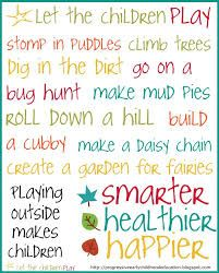 """""""Let the Children Play, Stomp in Puddles, climb trees, dig in the dirt, make mud pies, roll down a hill, build a cubby, make a daisy chain, create a garden for fairies. Playing outside makes children smarter, healthier and Happier."""""""