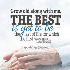 """""""Grow old along with me. The best is yet to be- the last of life for which the first was made."""" -Robert Browning"""
