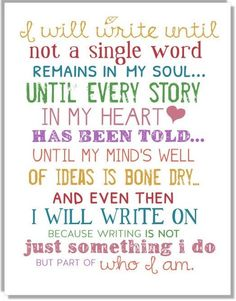 I will write until not a single word remains in my soul, until every story in my heart has been told, until my mind's well of ideas is bone dry, and even then I'll write on because writing is not just something I do, but part of who I am.