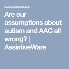Are our assumptions about autism and AAC all wrong? | AssistiveWare