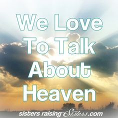 We Love To Talk About Heaven This is the cutest post about a little girl who just can't wait to see what Heaven's like! - from Sisters Raising Sisters