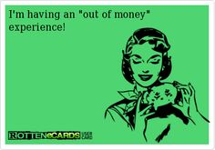 I'm having an out of money  experience!