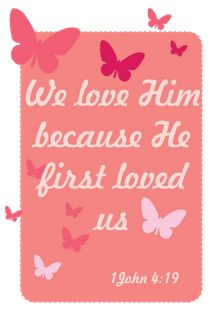 We love Him because He first loved us. ~1 John 4:19
