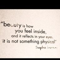 Beauty is how you feel inside and it reflects in your eyes it is not something physical.