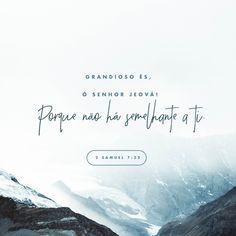 Como és grande, ó Senhor , nosso Deus! Não há ninguém igual a ti; como temos ouvido dizer, somente tu és Deus; não existe outro.