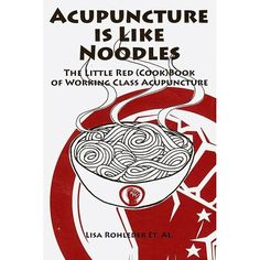 Acupuncture Is Like Noodles: The Little Red (Cook)Book of Working Class Acupuncture: Lisa Rohleder,Skip Van Meter,Moses Cooper,Matthew Gulbransen,Joseph Goldfedder,John Vella: 9780615287843: Amazon.com: Books