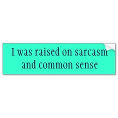 http://www.zazzle.com/i_was_raised_on_sarcasm_and_common_sense_bumper_sticker-128832264620677899