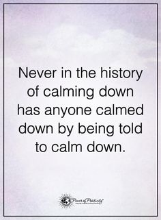 I hate when people tell me to calm down! Like no dude! I'm going to freak out instead!
