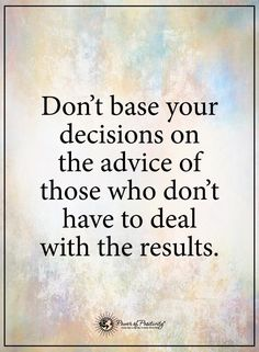 Don't base your decision on the advice of those who don't have to deal with the results. Smart Quotes, Happy Quotes, Life Quotes, Weird Quotes, Mommy Quotes, Quotes Girls, Quotes Quotes, Positive Words, Positive Quotes