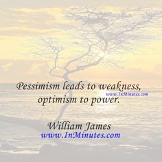 Pessimism leads to weakness, optimism to power.  William James