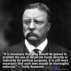It is necessary that laws should be passed to prohibit the use of corporate funds directly or indirectly for political purposes.  It is still more necessary that such laws should be thoroughly enforced.  -- TEDDY ROOSEVELT