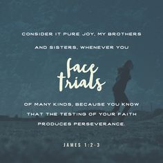 """""""My brethren, count it all joy when ye fall into divers temptations; Knowing this, that the trying of your faith worketh patience."""" James 1:2-3 KJV http://bible.com/1/jas.1.2-3.kjv"""