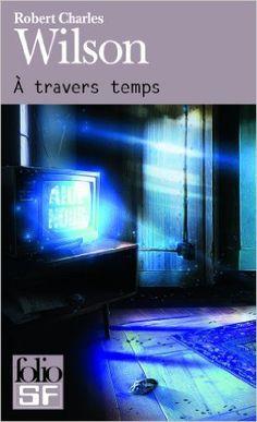 Amazon.fr - À travers temps - Robert Charles Wilson, Gilles Goullet - Livres
