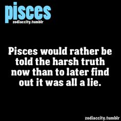 Pisces would rather be told the harsh truth now than to later find out it was all a lie.... This is so me!
