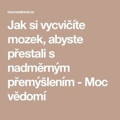 Jak si vycvičíte mozek, abyste přestali s nadměrným přemýšlením - Moc vědomí Nordic Interior, Third Eye, Karma, Affirmations, Mental Health, Reiki, Lose Weight, Health Fitness, Math Equations