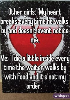 "Other girls: ""My heart breaks every time he walks by and doesn't event notice me.  Me: ""I die a little inside every time the waiter walks by with food and it's not my order."""