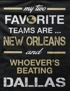 MY TWO FAVORITE TEAMS ARE NEW ORLEANS SAINTS & WHOEVER'S BEATING THE DALLAS COWBOYS