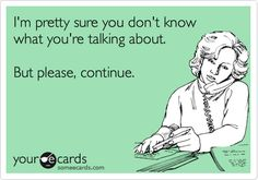 I'm pretty sure you don't know what you're talking about. But please, continue. | Confession Ecard
