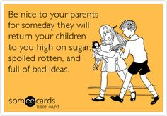 Be nice to your parents for someday they will return your children to you high on sugar, spoiled rotten, and full of bad ideas.