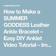 How to Make a SUMMER GODDESS Leather Ankle Bracelet – Easy DIY Anklet Video Tutorial – Imagine Hearts